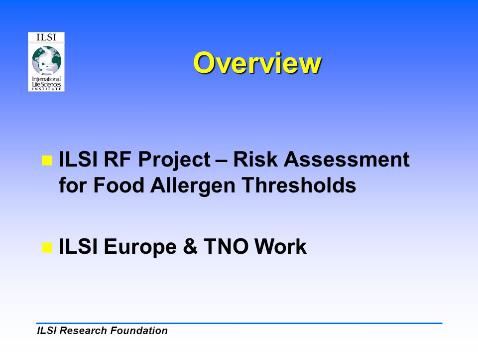 ILSI Research Foundation Overview ILSI RF Project – Risk Assessment for Food Allergen Thresholds ILSI Europe & TNO Work