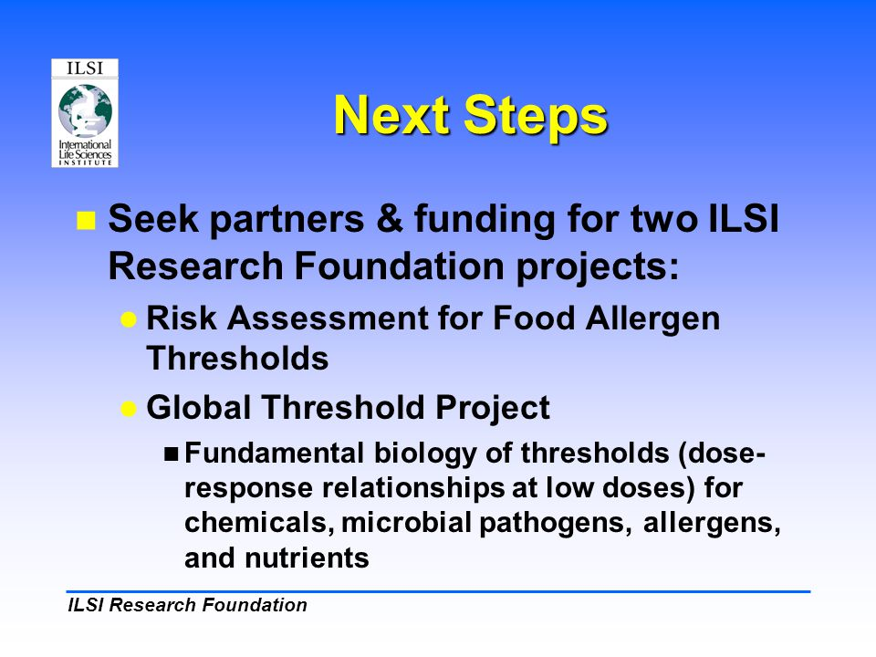 ILSI Research Foundation Next Steps Seek partners & funding for two ILSI Research Foundation projects: Risk Assessment for Food Allergen Thresholds Global Threshold Project Fundamental biology of thresholds (dose- response relationships at low doses) for chemicals, microbial pathogens, allergens, and nutrients