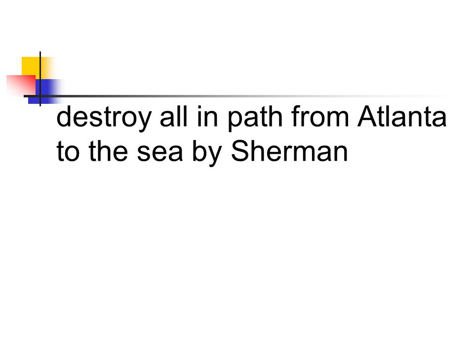 destroy all in path from Atlanta to the sea by Sherman