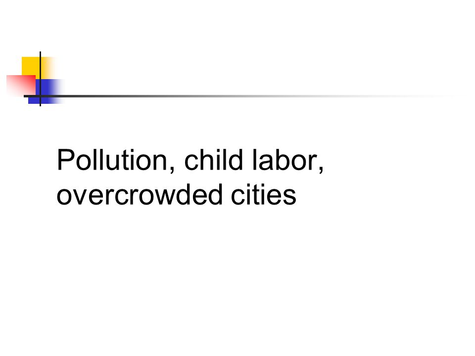 Pollution, child labor, overcrowded cities