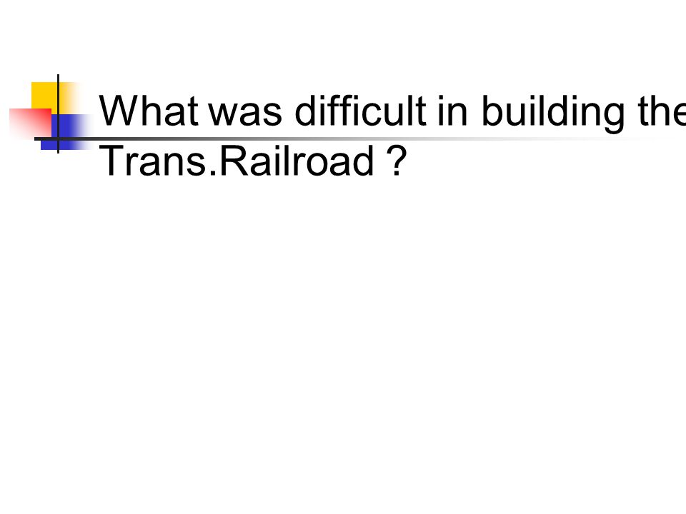 What was difficult in building the Trans.Railroad ?