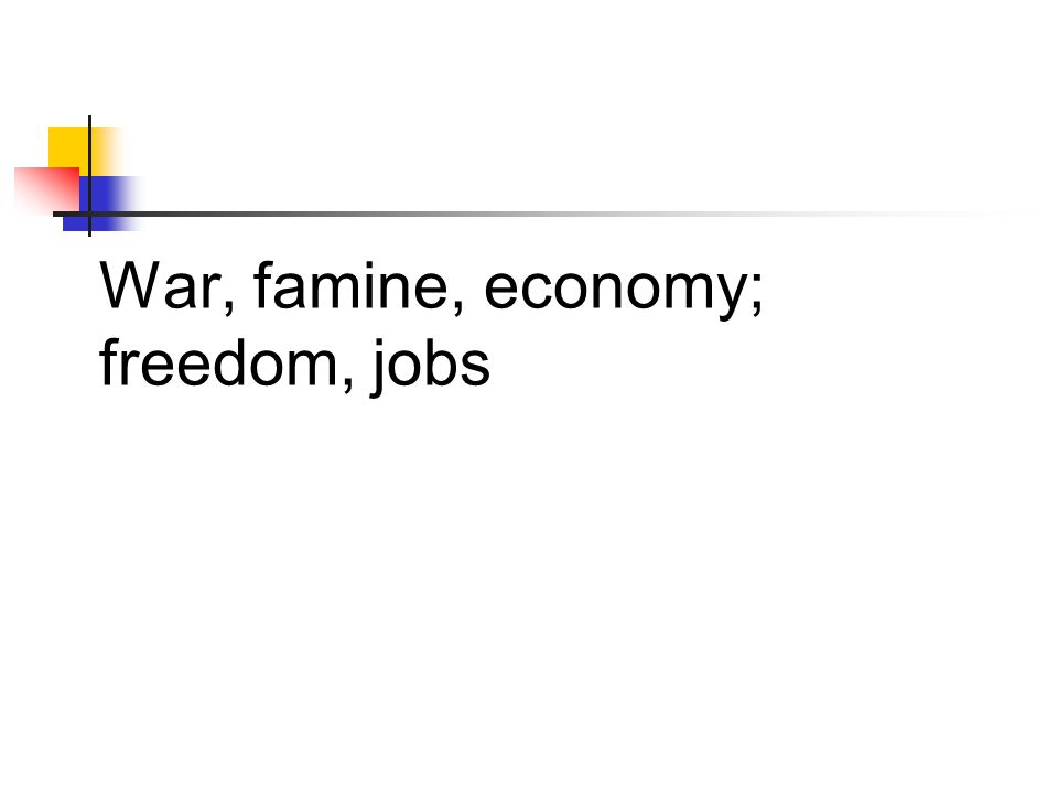 War, famine, economy; freedom, jobs