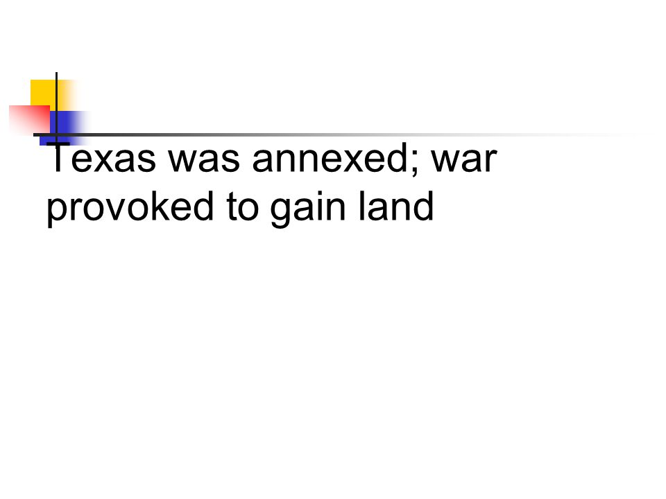 Texas was annexed; war provoked to gain land