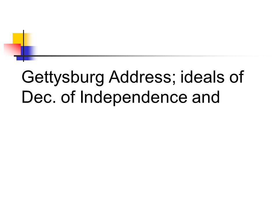 Gettysburg Address; ideals of Dec. of Independence and