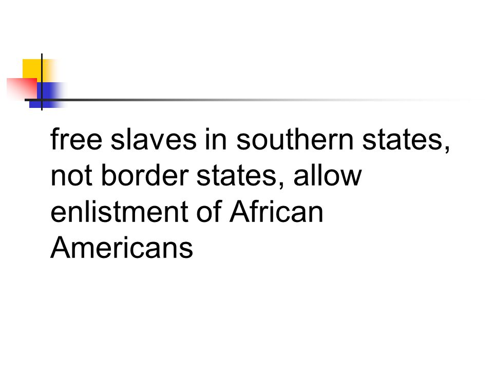 free slaves in southern states, not border states, allow enlistment of African Americans