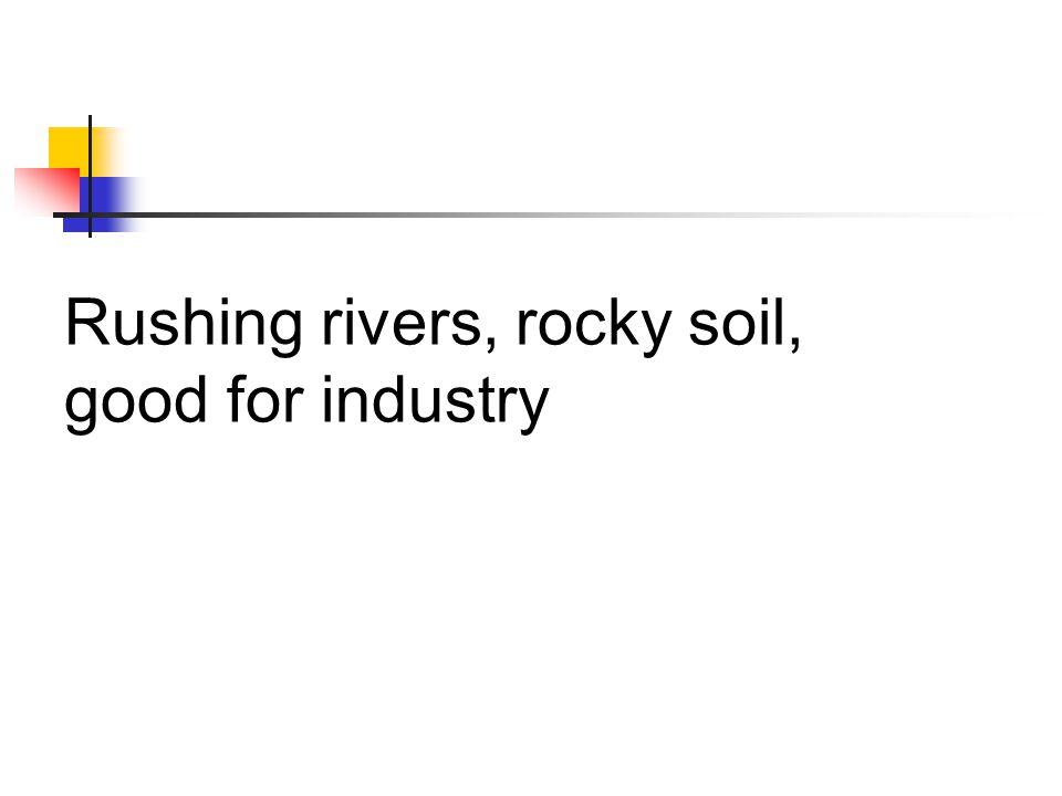 Rushing rivers, rocky soil, good for industry
