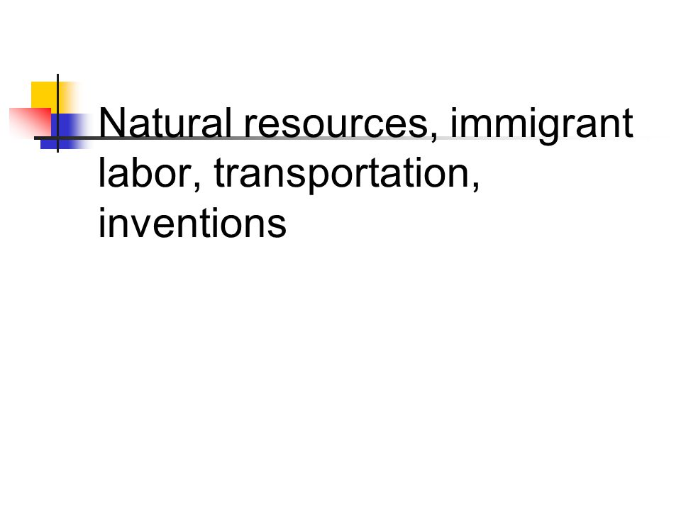 Natural resources, immigrant labor, transportation, inventions