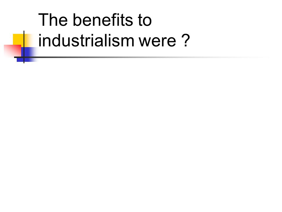 The benefits to industrialism were ?