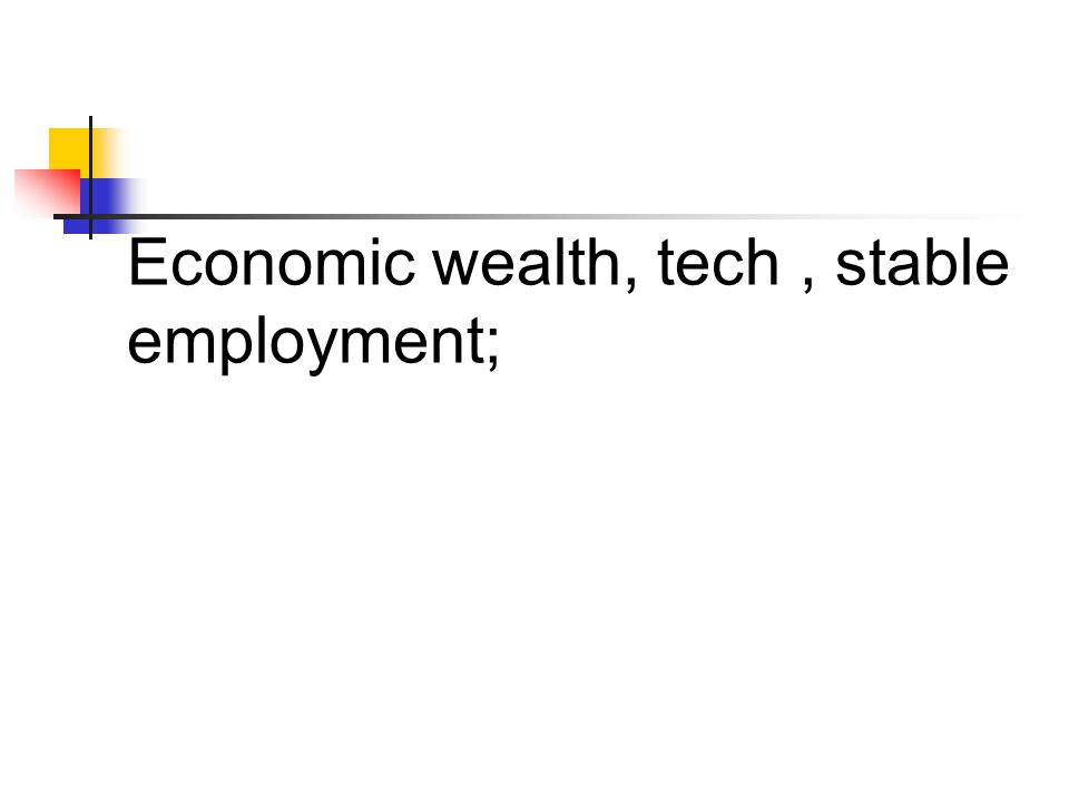 Economic wealth, tech, stable employment;