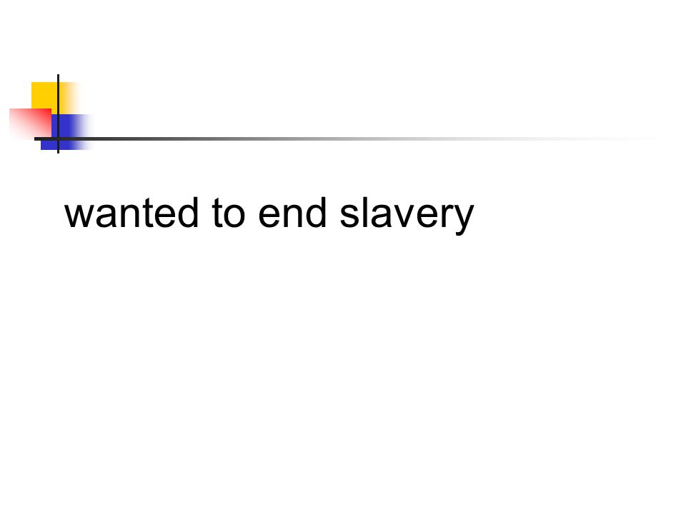 wanted to end slavery