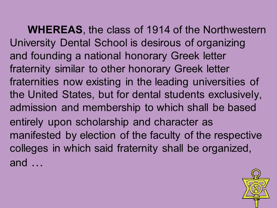 WHEREAS, the class of 1914 of the Northwestern University Dental School is desirous of organizing and founding a national honorary Greek letter fraternity similar to other honorary Greek letter fraternities now existing in the leading universities of the United States, but for dental students exclusively, admission and membership to which shall be based entirely upon scholarship and character as manifested by election of the faculty of the respective colleges in which said fraternity shall be organized, and …