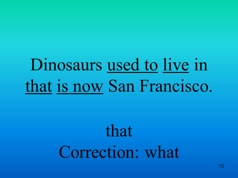 10 Dinosaurs used to live in that is now San Francisco. that Correction: what