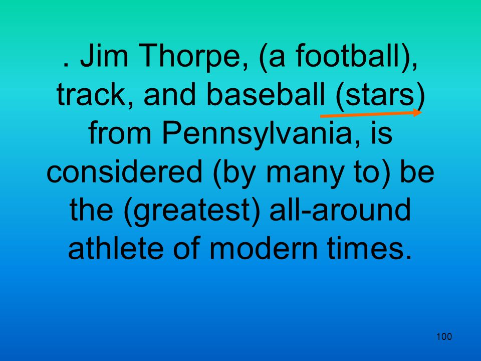 100. Jim Thorpe, (a football), track, and baseball (stars) from Pennsylvania, is considered (by many to) be the (greatest) all-around athlete of moder