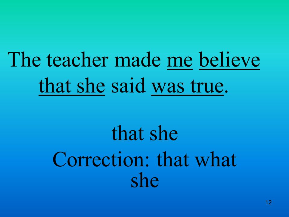 12 The teacher made me believe that she said was true. that she Correction: that what she