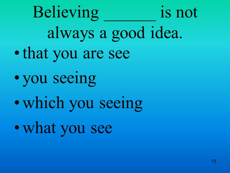 13 Believing ______ is not always a good idea.
