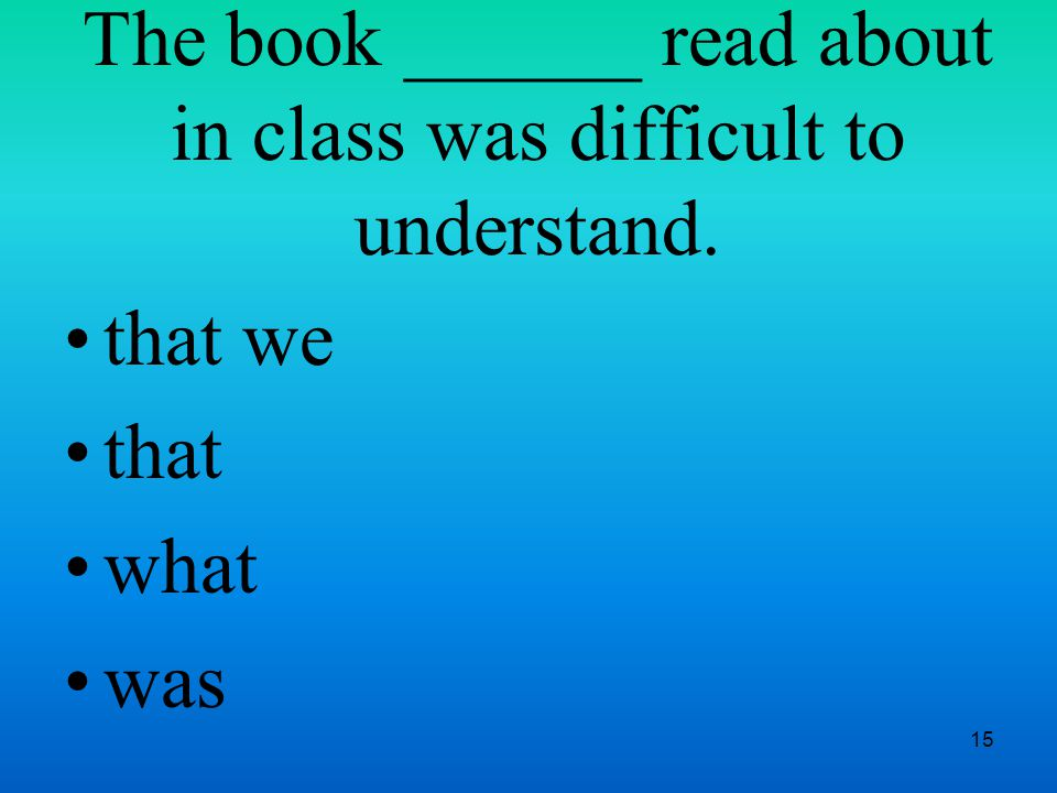 15 The book ______ read about in class was difficult to understand. that we that what was
