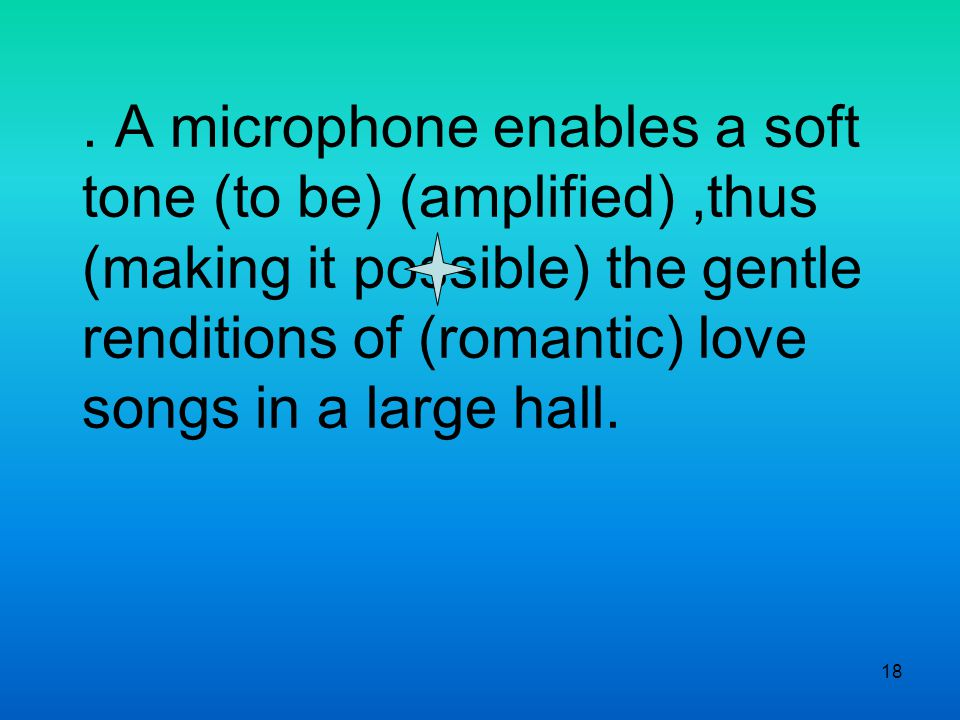 18. A microphone enables a soft tone (to be) (amplified),thus (making it possible) the gentle renditions of (romantic) love songs in a large hall.