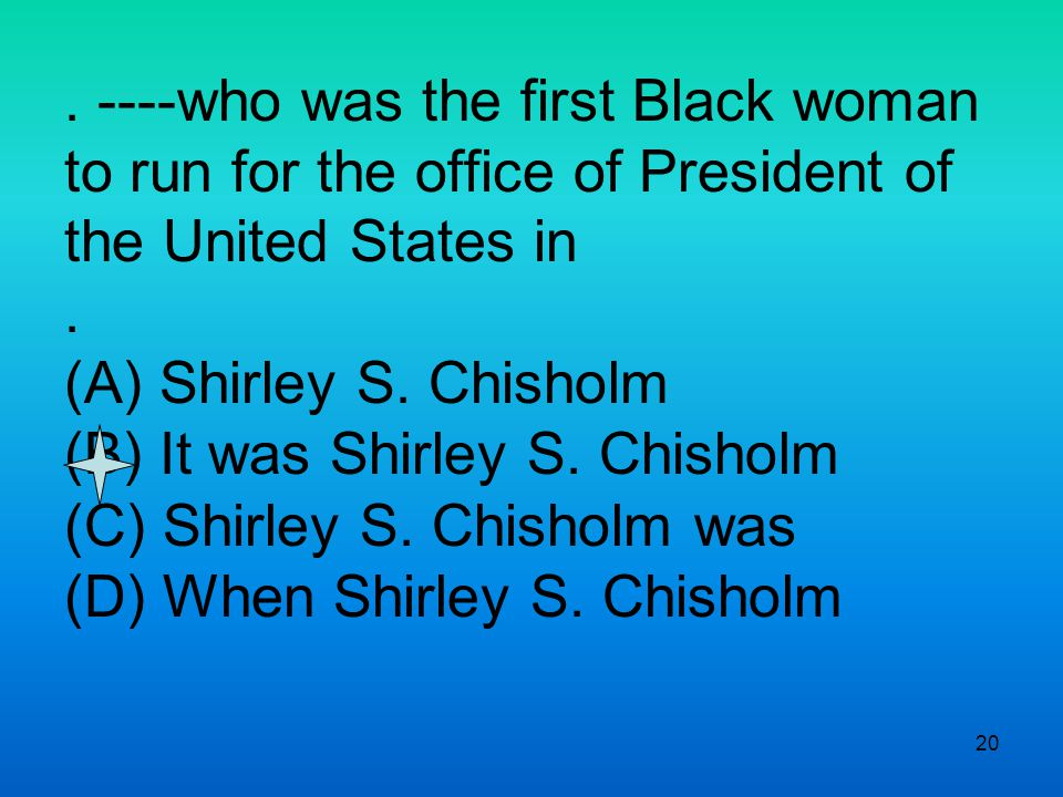 20. ----who was the first Black woman to run for the office of President of the United States in.