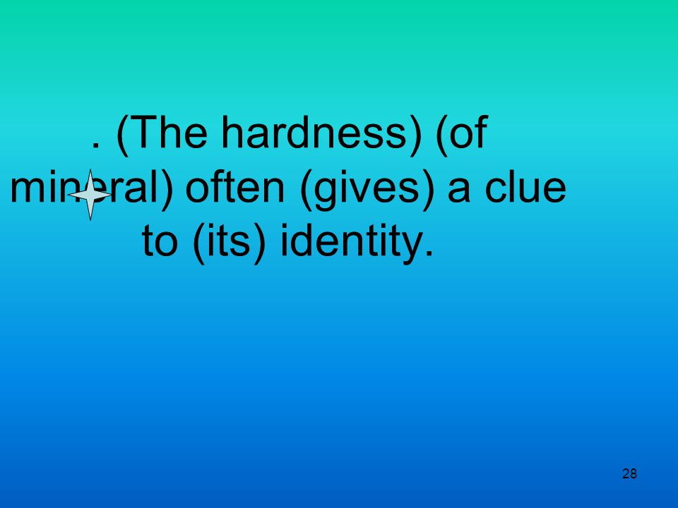 28. (The hardness) (of mineral) often (gives) a clue to (its) identity.
