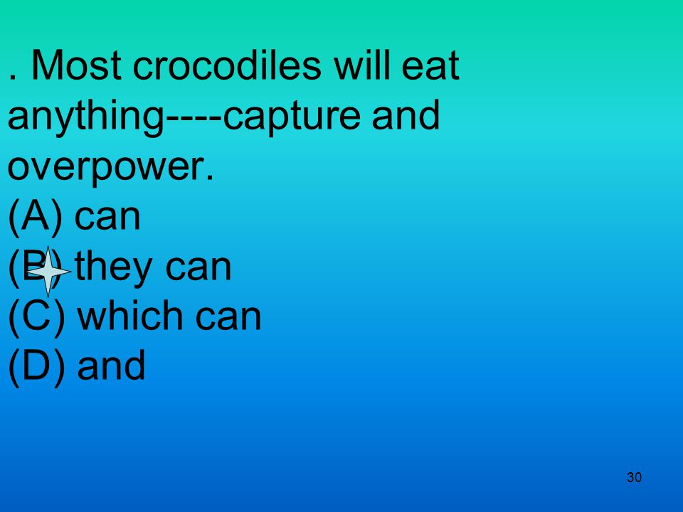 30. Most crocodiles will eat anything----capture and overpower.