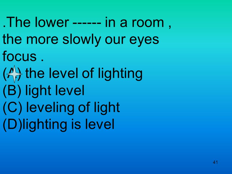 41.The lower ------ in a room, the more slowly our eyes focus.