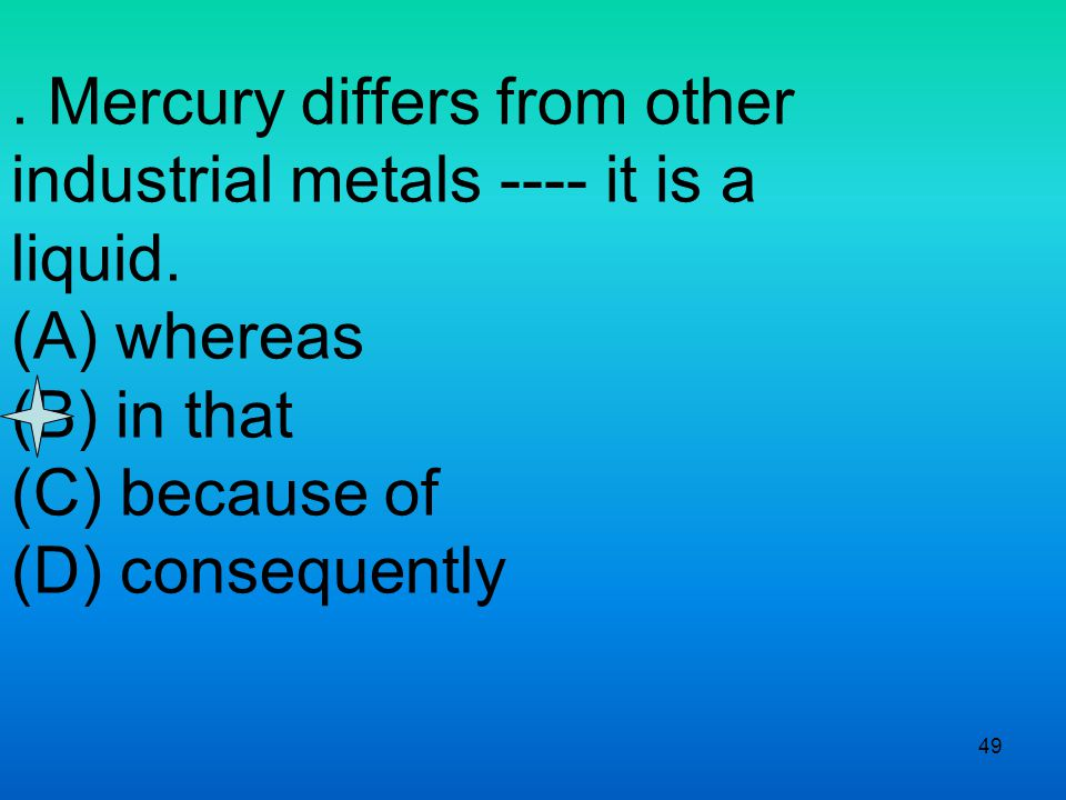 49. Mercury differs from other industrial metals ---- it is a liquid.