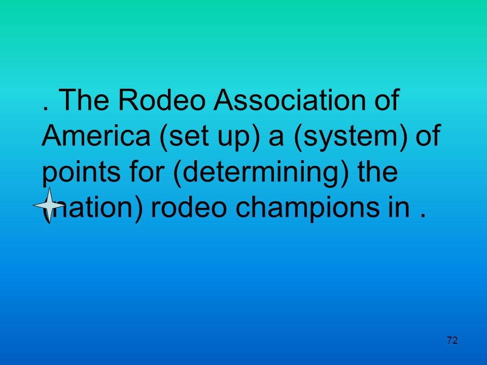 72. The Rodeo Association of America (set up) a (system) of points for (determining) the (nation) rodeo champions in.