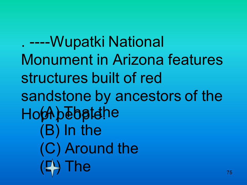 75. ----Wupatki National Monument in Arizona features structures built of red sandstone by ancestors of the Hopi people. (A) That the (B) In the (C) A