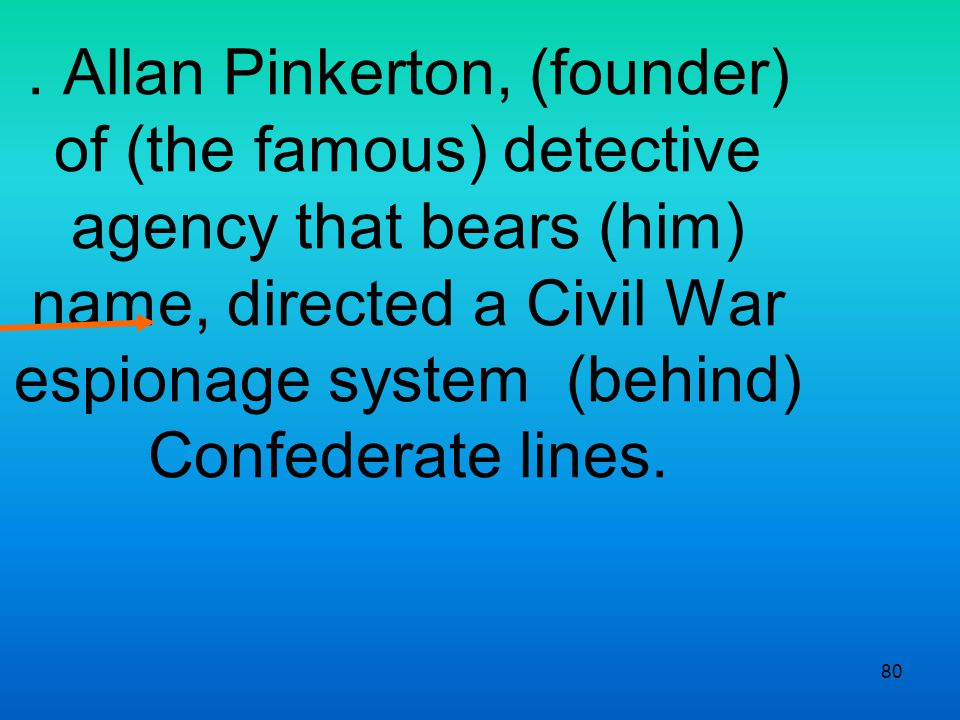 80. Allan Pinkerton, (founder) of (the famous) detective agency that bears (him) name, directed a Civil War espionage system (behind) Confederate line