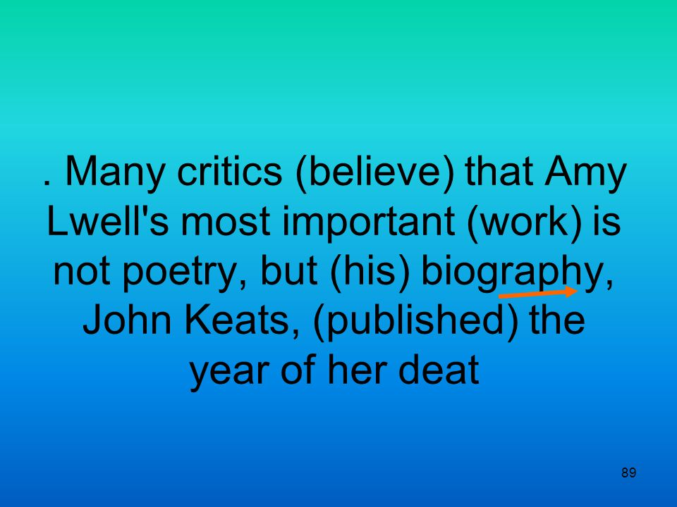 89. Many critics (believe) that Amy Lwell's most important (work) is not poetry, but (his) biography, John Keats, (published) the year of her deat