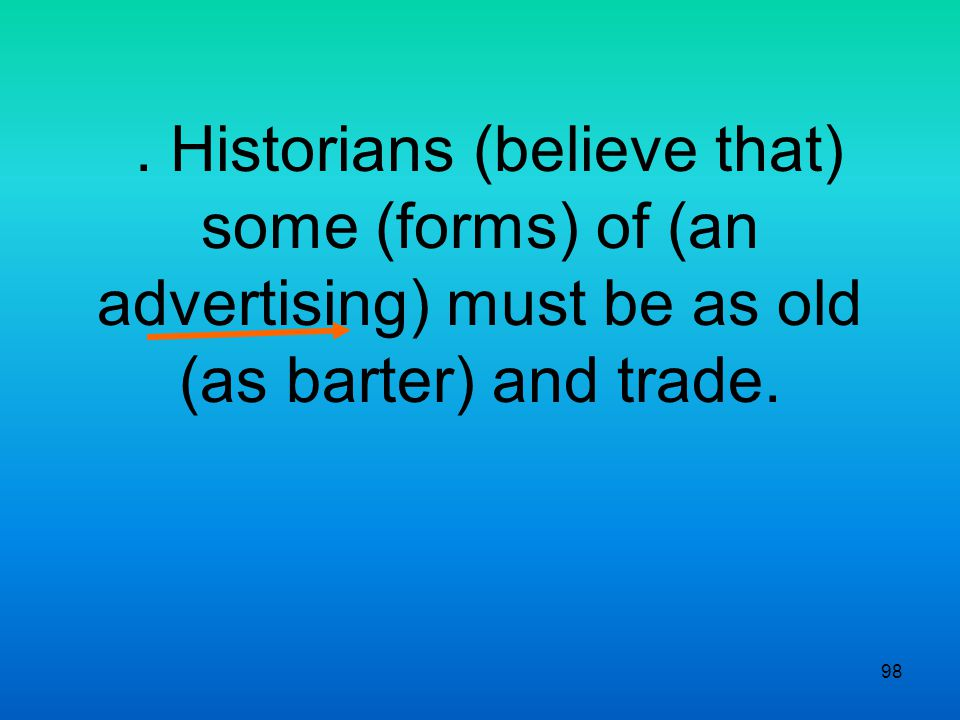 98. Historians (believe that) some (forms) of (an advertising) must be as old (as barter) and trade.