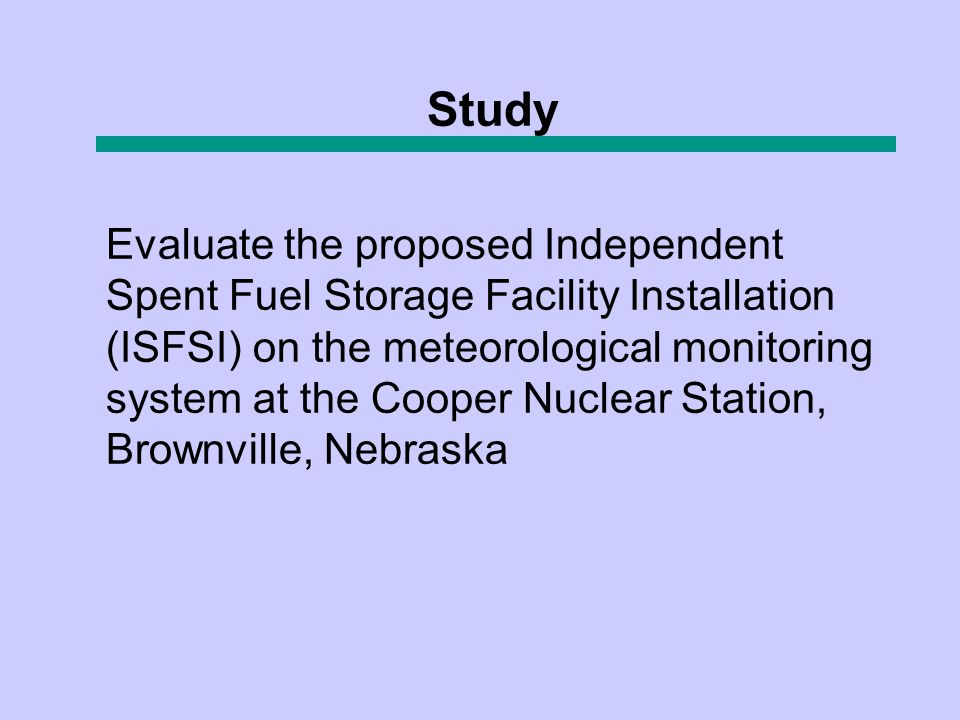 Evaluate the proposed Independent Spent Fuel Storage Facility Installation (ISFSI) on the meteorological monitoring system at the Cooper Nuclear Station, Brownville, Nebraska Study