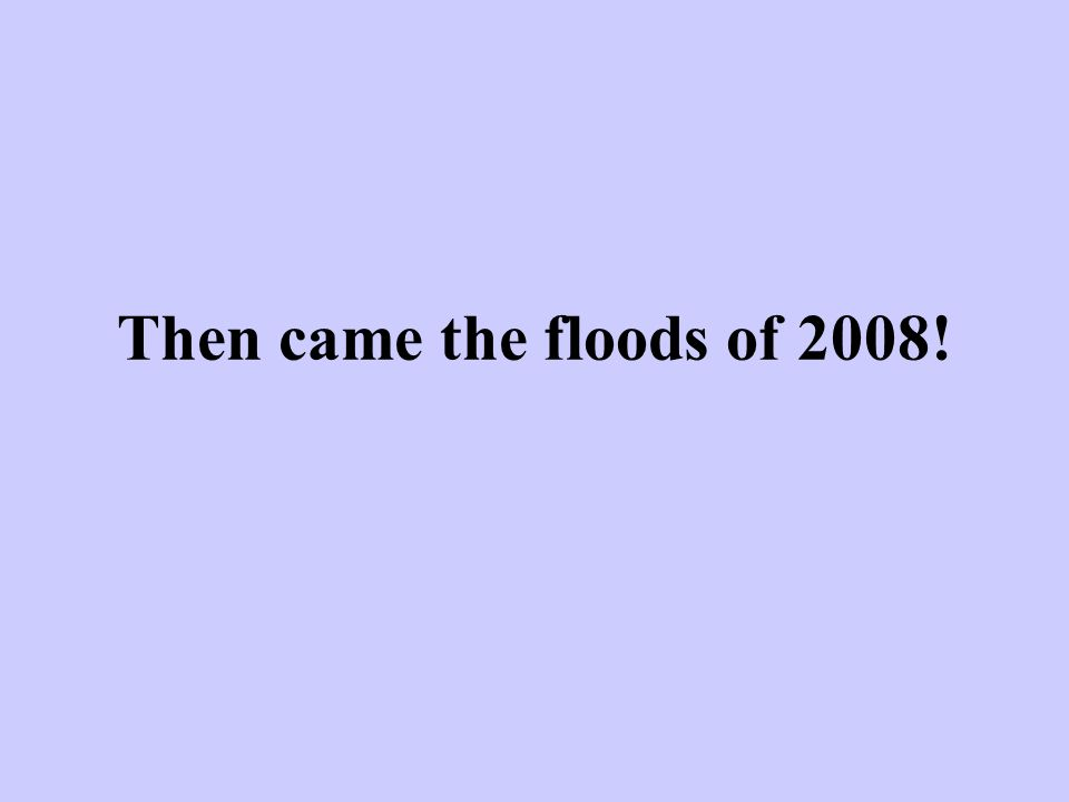 Then came the floods of 2008!