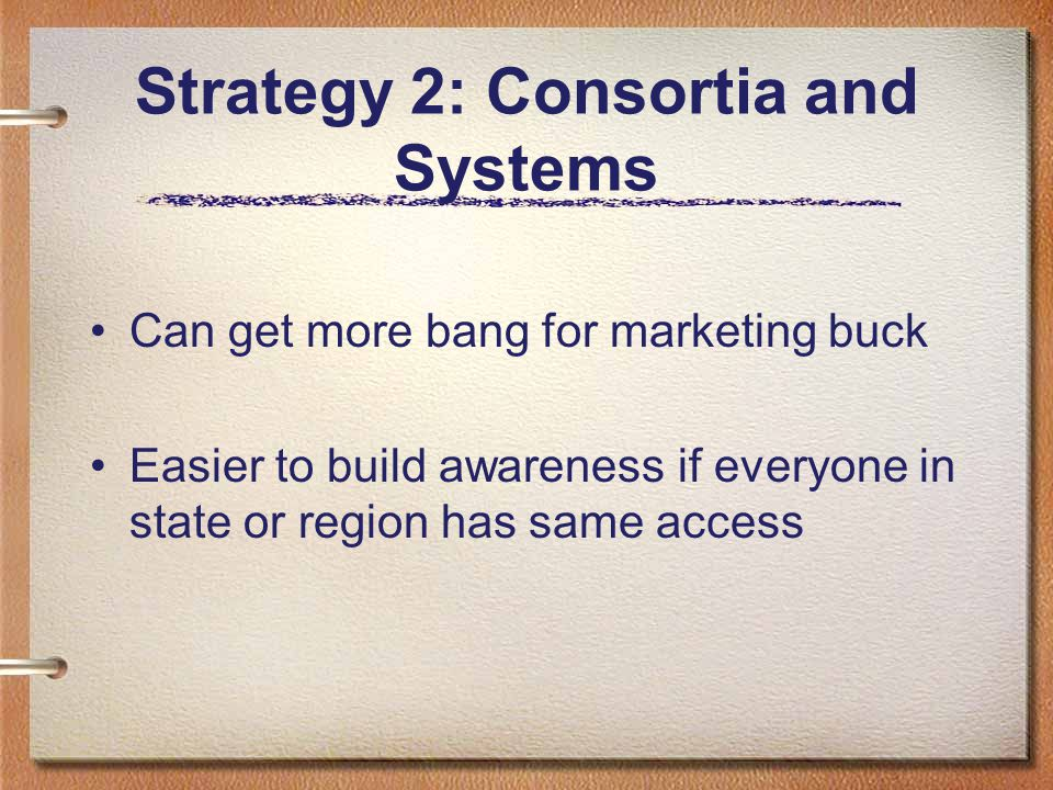 Strategy 2: Consortia and Systems Can get more bang for marketing buck Easier to build awareness if everyone in state or region has same access