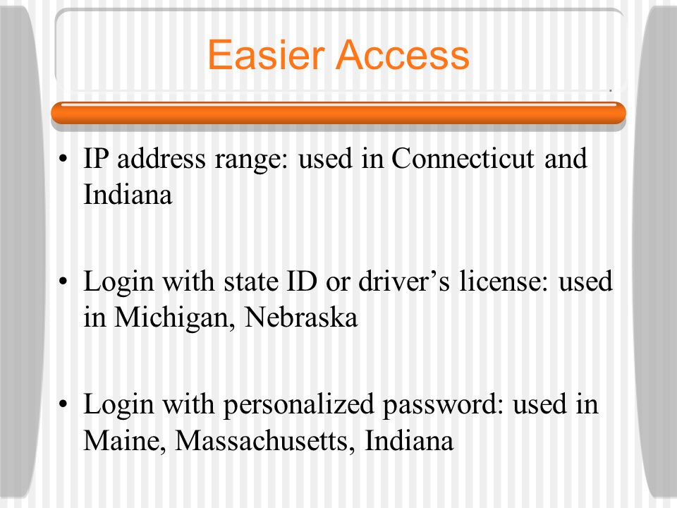 Easier Access IP address range: used in Connecticut and Indiana Login with state ID or driver's license: used in Michigan, Nebraska Login with persona