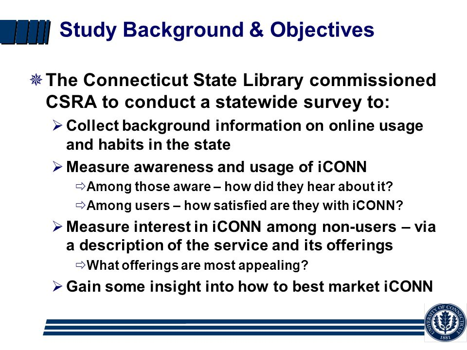 Study Background & Objectives  The Connecticut State Library commissioned CSRA to conduct a statewide survey to:  Collect background information on online usage and habits in the state  Measure awareness and usage of iCONN  Among those aware – how did they hear about it.