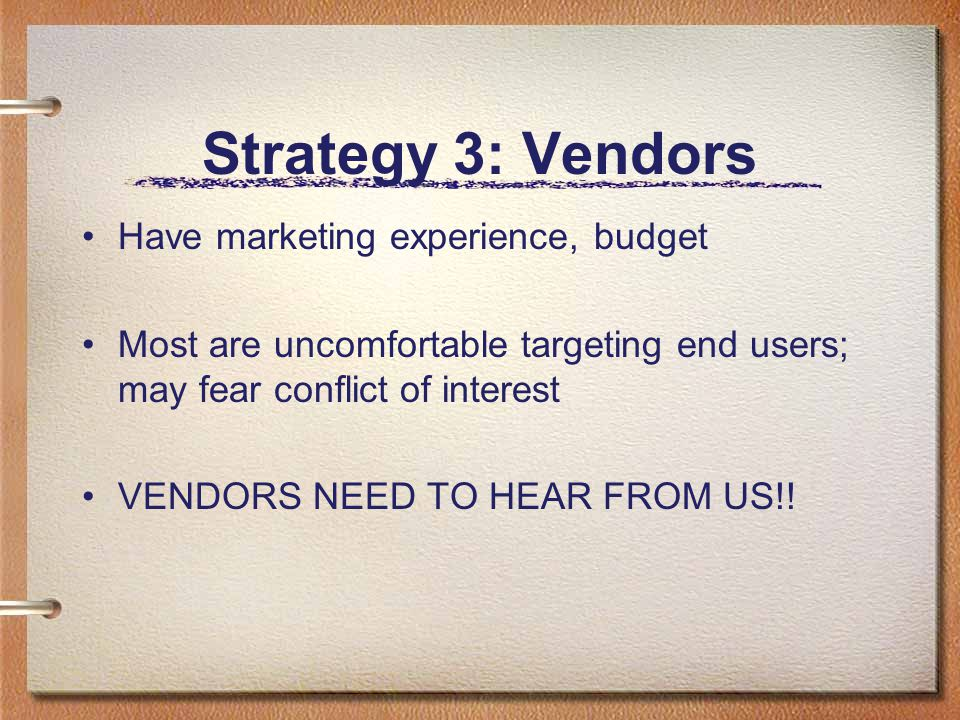 Strategy 3: Vendors Have marketing experience, budget Most are uncomfortable targeting end users; may fear conflict of interest VENDORS NEED TO HEAR FROM US!!