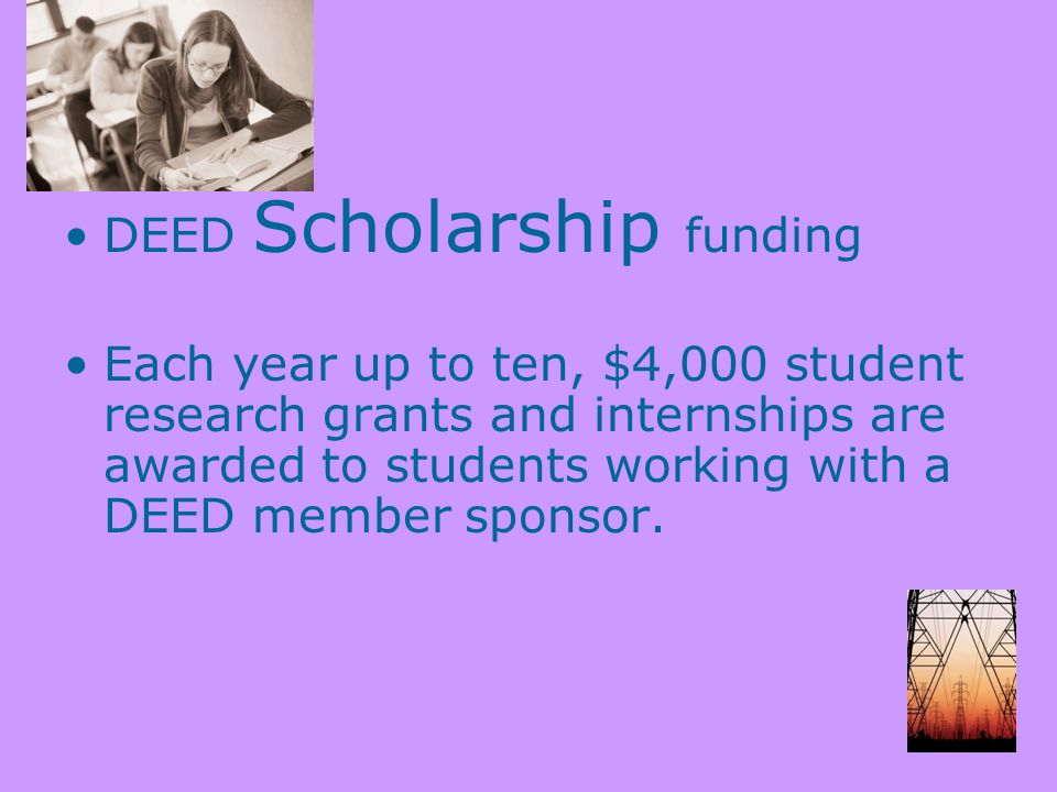 DEED Scholarship funding Each year up to ten, $4,000 student research grants and internships are awarded to students working with a DEED member sponsor.