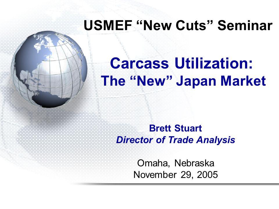 USMEF New Cuts Seminar Carcass Utilization: The New Japan Market Brett Stuart Director of Trade Analysis Omaha, Nebraska November 29, 2005