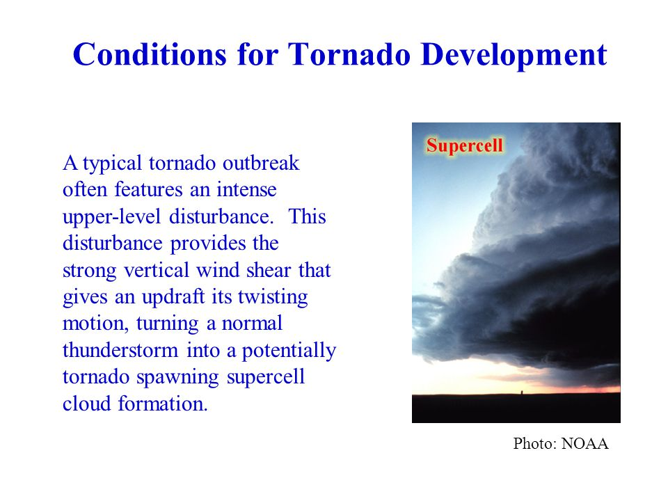 Conditions for Tornado Development Photo: NOAA A typical tornado outbreak often features an intense upper-level disturbance.