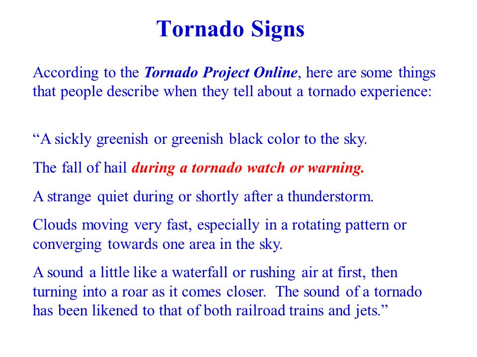 Tornado Signs According to the Tornado Project Online, here are some things that people describe when they tell about a tornado experience: A sickly greenish or greenish black color to the sky.
