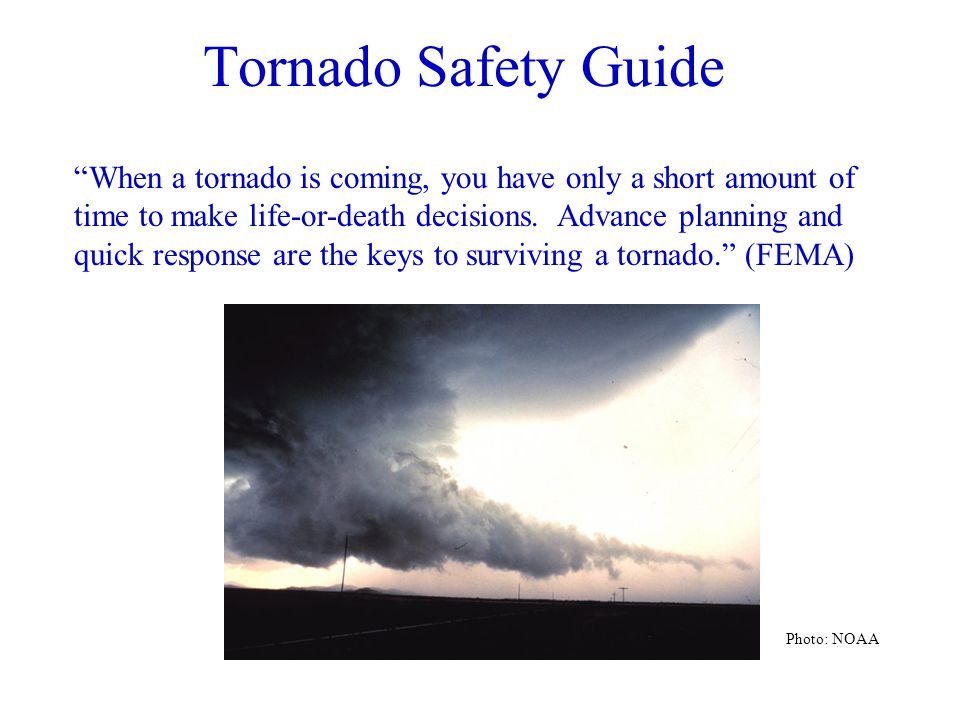 Tornado Safety Guide When a tornado is coming, you have only a short amount of time to make life-or-death decisions.