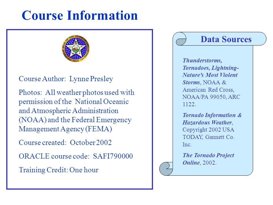 Course Information Course Author: Lynne Presley Photos: All weather photos used with permission of the National Oceanic and Atmospheric Administration (NOAA) and the Federal Emergency Management Agency (FEMA) Course created: October 2002 ORACLE course code: SAFI790000 Training Credit: One hour Data Sources Thunderstorms, Tornadoes, Lightning- Nature's Most Violent Storms, NOAA & American Red Cross, NOAA/PA 99050, ARC 1122.