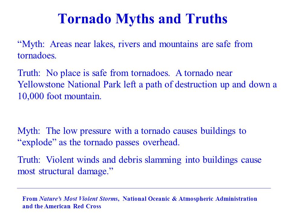Tornado Myths and Truths From Nature's Most Violent Storms, National Oceanic & Atmospheric Administration and the American Red Cross Myth: Areas near lakes, rivers and mountains are safe from tornadoes.
