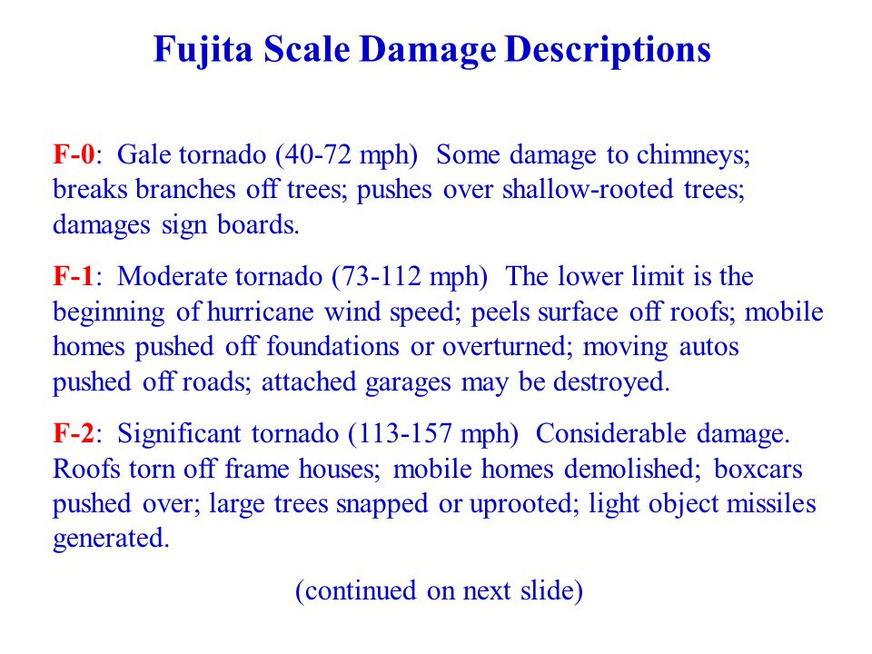 Fujita Scale Damage Descriptions F-0: Gale tornado (40-72 mph) Some damage to chimneys; breaks branches off trees; pushes over shallow-rooted trees; damages sign boards.