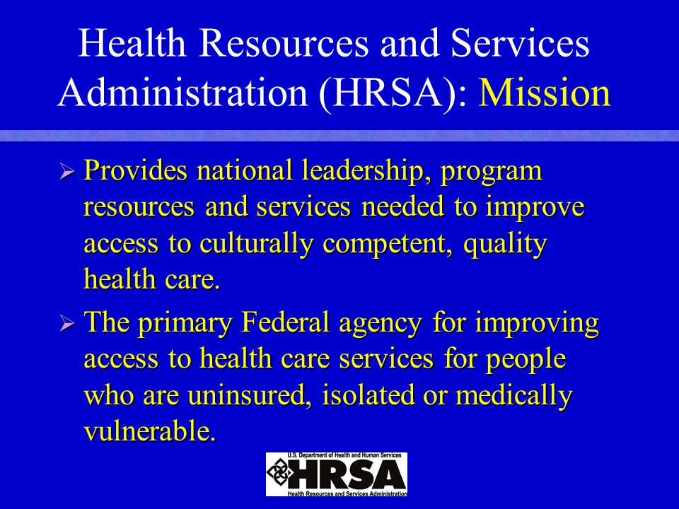 Health Resources and Services Administration (HRSA): Mission  Provides national leadership, program resources and services needed to improve access to culturally competent, quality health care.