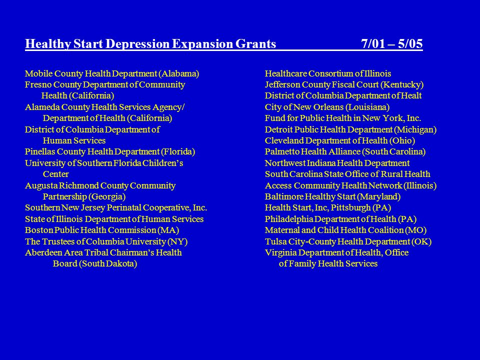 Healthy Start Depression Expansion Grants7/01 – 5/05 Mobile County Health Department (Alabama) Healthcare Consortium of Illinois Fresno County Department of CommunityJefferson County Fiscal Court (Kentucky) Health (California)District of Columbia Department of Healt Alameda County Health Services Agency/City of New Orleans (Louisiana) Department of Health (California) Fund for Public Health in New York, Inc.