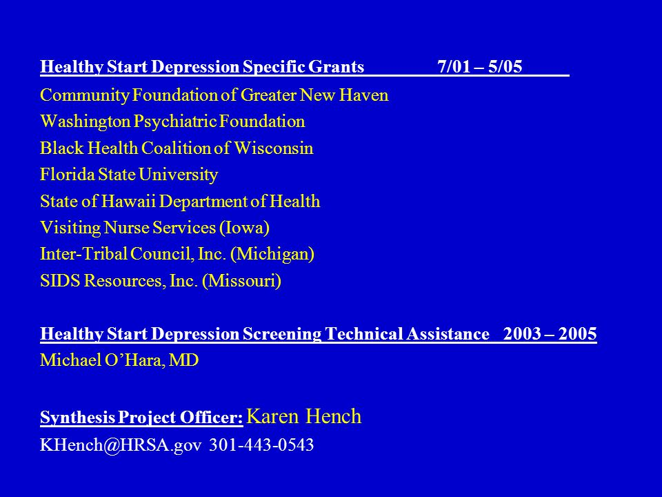 Healthy Start Depression Specific Grants7/01 – 5/05 Community Foundation of Greater New Haven Washington Psychiatric Foundation Black Health Coalition of Wisconsin Florida State University State of Hawaii Department of Health Visiting Nurse Services (Iowa) Inter-Tribal Council, Inc.