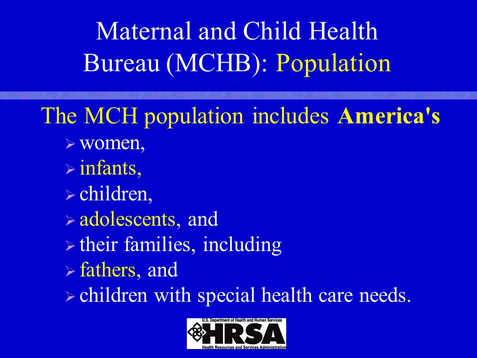 Maternal and Child Health Bureau (MCHB): Population The MCH population includes America s   women,   infants,   children,   adolescents, and   their families, including   fathers, and   children with special health care needs.