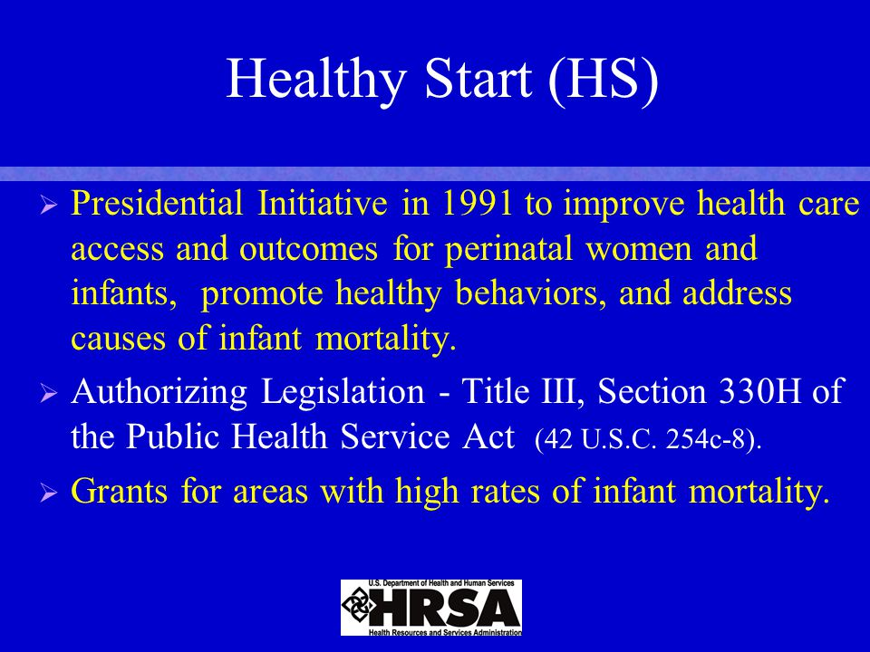 Healthy Start (HS)   Presidential Initiative in 1991 to improve health care access and outcomes for perinatal women and infants, promote healthy behaviors, and address causes of infant mortality.